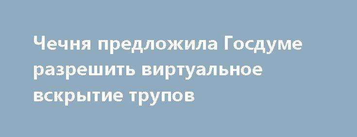 Чечня предложила Госдуме разрешить виртуальное вскрытие трупов http://apral.ru/2017/05/05/chechnya-predlozhila-gosdume-razreshit-virtualnoe-vskrytie-trupov/  Парламент Чеченской республики внес в Государственную Думу законопроект о внедрении [...]