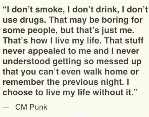 Exactly. CM Punk knows what's up. Idk why people get so offended when I tell them I don't drink.