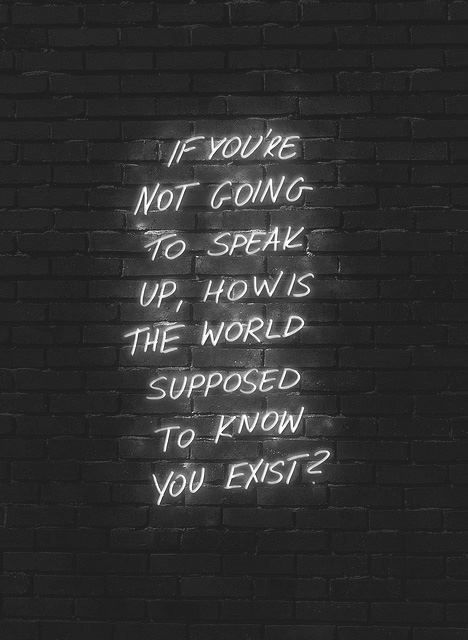 """If you're not going to speak up, how's the world supposed to know you exist?"""