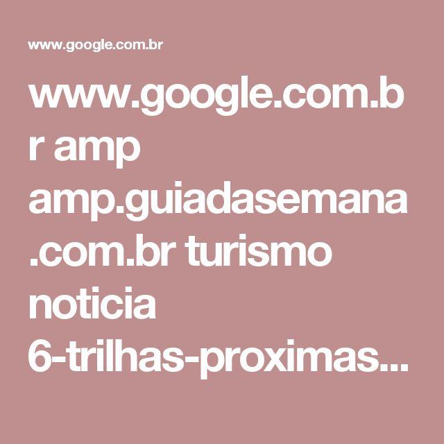 www.google.com.br amp amp.guiadasemana.com.br turismo noticia 6-trilhas-proximas-de-sao-paulo-que-voce-nao-pode-deixar-de-fazer
