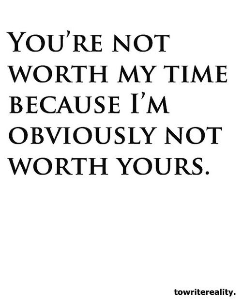 Youre Not Worth My Time Because Im Obviously Not Worth Yours