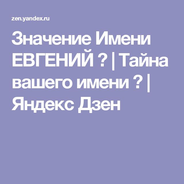 Значение Имени ЕВГЕНИЙ 👨 | Тайна вашего имени ♌ | Яндекс Дзен