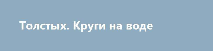 Толстых. Круги на воде http://rusdozor.ru/2017/02/08/tolstyx-krugi-na-vode/  Реакция