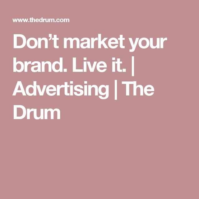 Don't market your brand. Live it.   Advertising   The Drum