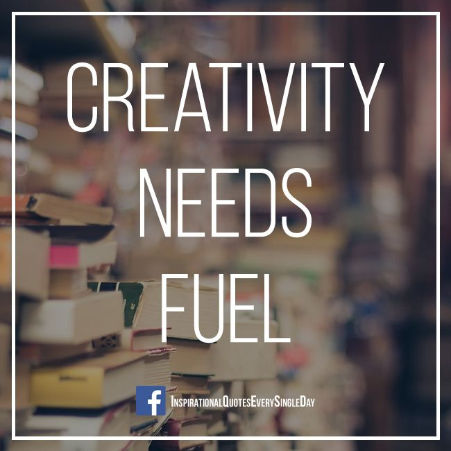 Creativity Needs Fuel ‪#‎books‬ ‪#‎motivation‬ ‪#‎inspiration‬ ‪#‎quotes‬ ‪#‎creativity‬