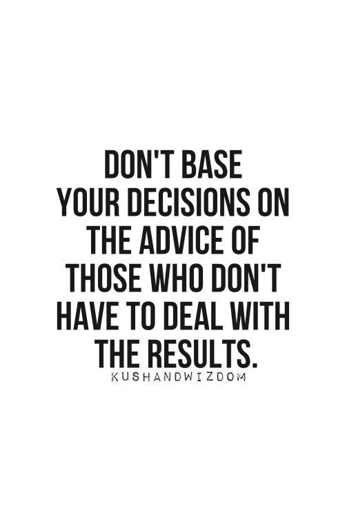Don't base decisions on advice of those who don't have to deal with the consequences.
