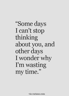 Some days I can't stop thinking about you and other days i wonder why I'm wasting my time.