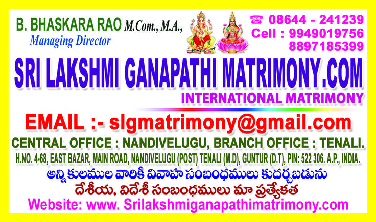 DEAR SIR/MADAM STATE LEVEL KAMMA VIVAHA PARICHAYA VEDIKA IN TENALI,SERVICES WILL BE PROVIDED TO THE REGISTERED MEMBERS TILL THE GET MARRIED, NO PACKAGES, NO VALIDITIES, UNLIMITED PROFILES SEND UR MARRIAGE BIODATA & PHOTOS THIS E-MAILS: bhaskararao_b@yahoo.co.in  2nd e-mail: slgmatrimony@gmail.com  PHONE.NO.08644-241239,9949019756,8897185399,9885757259,9573066314, THANK U ONE AND ALL SADAA MEE SEVALO YOURS BODDU.BHASKARA RAO.