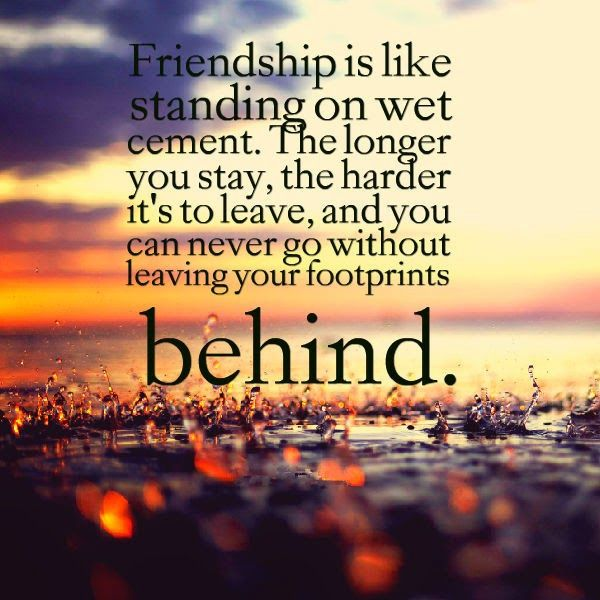 Friendship is like standing on wet cement, The longer you stay, the harder it's to leave, and you can never go without leaving your footprints behind.