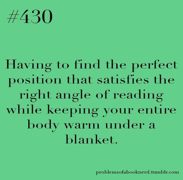Bookish problem #430: Having to find the perfect position that satisfies the right angle of reading while keeping your entire body warm under a blanket.