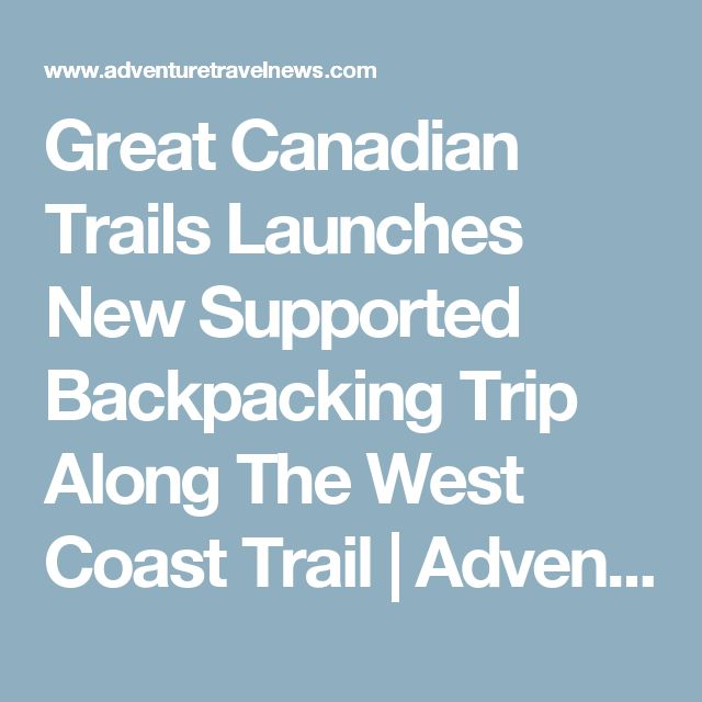 Great Canadian Trails Launches New Supported Backpacking Trip Along The West Coast Trail | Adventure Travel News