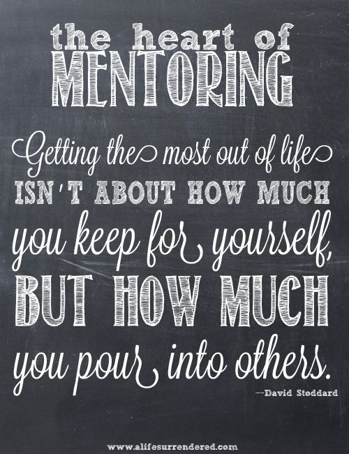 """""""Getting the most out of life isn't about how much you keep for yourself, but how much you pour into others."""" – David Stoddard via www.alifesurrendered.com #mentoring"""