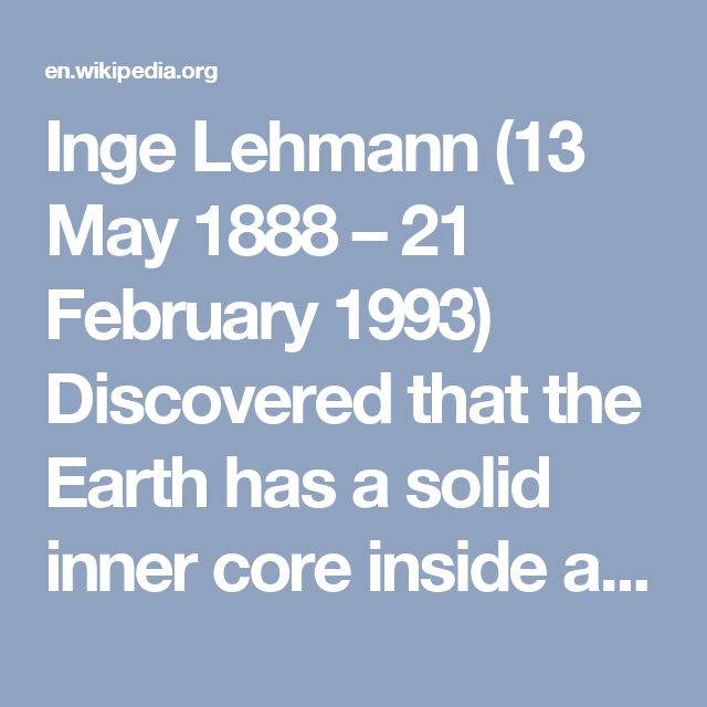 Inge Lehmann (13 May 1888 – 21 February 1993) Discovered that the Earth has a solid inner core inside a molten outer core.