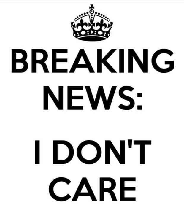 """Breaking news: I don't care."""