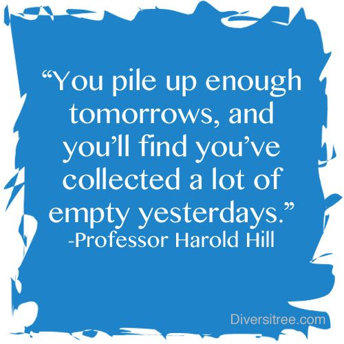 """You pile up enough tomorrows, and you'll find you've collected a lot of empty yesterdays.""-Professor Harold Hill"