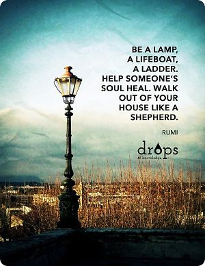 "Meditating on this beautiful message from Rumi today.  Will be adding this message to my daily prayers - ""Use me as someone's Lamp, someone's Lifeboat, someone's Ladder, as you guide me in helping someone's soul heal, Lord.""   Amen."