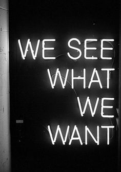 We see what we want. Undoubtedly true. We change situations in our minds to make them out as bad or as good as we want them to be.