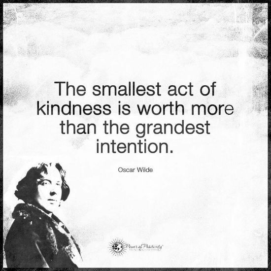 The smallest act of kindness is worth more than the greatest intention - Oscar Wilde Quote.
