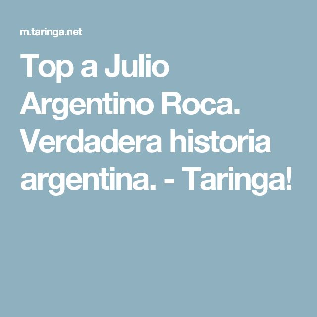 Top a Julio Argentino Roca. Verdadera historia argentina. - Taringa!