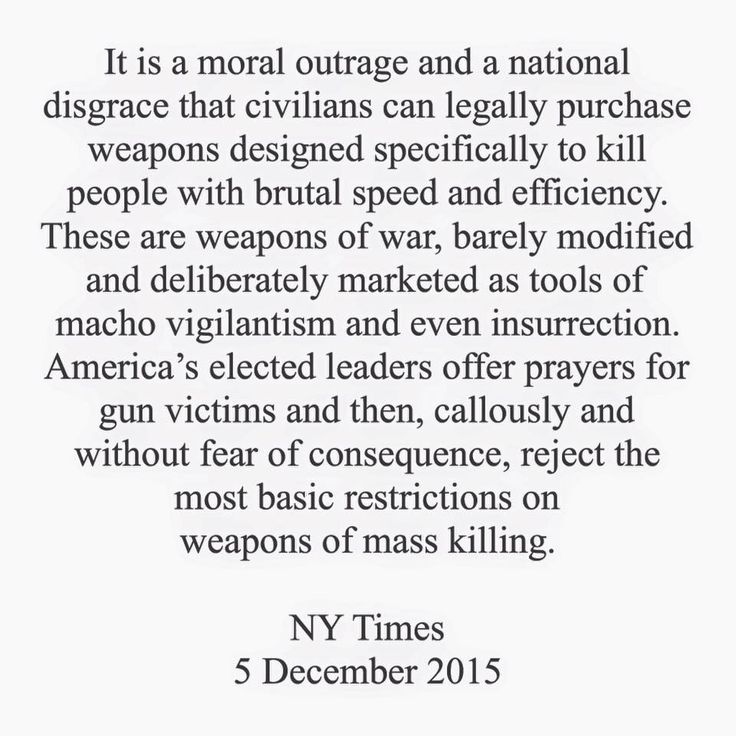It is a moral outrage and a national disgrace that civilians can legally purchase weapons designed specifically to kill people with brutal speed and efficiency. These are weapons of war, barely modified and deliberately marketed as tools of macho vigilantism and even insurrection. America's elected leaders offer prayers for gun victims and then, callously and without fear of consequences, reject the most basic restrictions on weapons of mass killing. NY Times, 5 December 2015