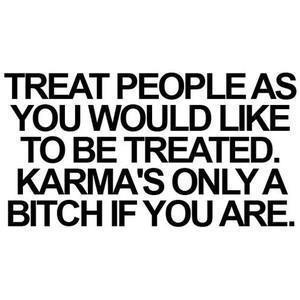 Treat others how you would want to be treated. Think about it!