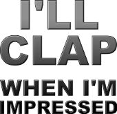 I'll clap when I'm impressed bad attitude funny sayings quotes t-shirts