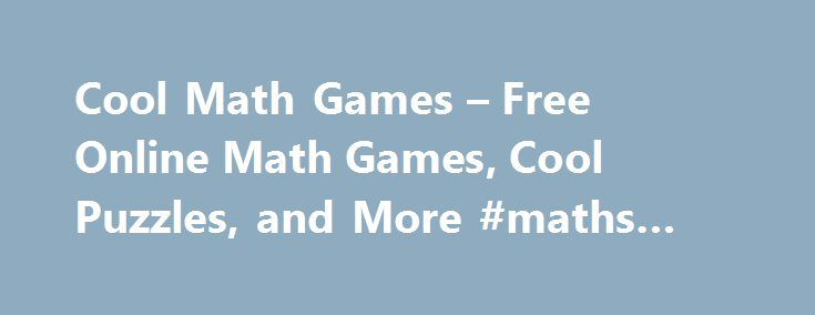 Cool Math Games – Free Online Math Games, Cool Puzzles, and More #maths #gtames http://game.remmont.com/cool-math-games-free-online-math-games-cool-puzzles-and-more-maths-gtames/  Robot Islands Jelly Doods Checkers Rullo Fox 'N' Roll Pro Colorush Monsterland Challenge Mango Mania Protect the Museum Ballooner LP Mixed World Monsterland 3 Zombie Launcher 2 Space Duuude Snoring 2 Winter Edition Cyclop Physics Level Pack Block Shift Vehicles 2 Snoring: Pirates Jelly Jumper That Gentleman…