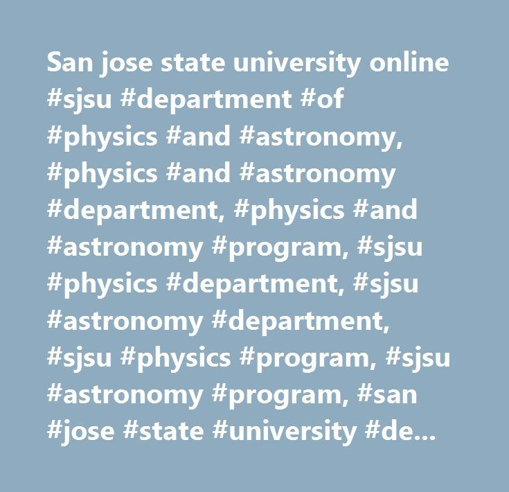 San jose state university online #sjsu #department #of #physics #and #astronomy, #physics #and #astronomy #department, #physics #and #astronomy #program, #sjsu #physics #department, #sjsu #astronomy #department, #sjsu #physics #program, #sjsu #astronomy #program, #san #jose #state #university #department #of #physics #and #astronomy, #physics #program, #astronomy #program…