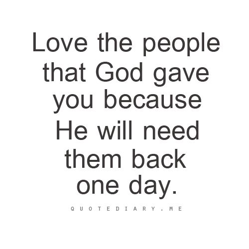 Love the people that God gave you because He will need