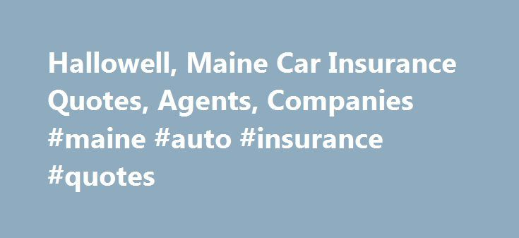 Hallowell, Maine Car Insurance Quotes, Agents, Companies #maine #auto #insurance #quotes http://kansas-city.remmont.com/hallowell-maine-car-insurance-quotes-agents-companies-maine-auto-insurance-quotes/  # Cheap Auto Insurance In Hallowell, Maine Hallowell Car Insurance Facts When purchasing auto insurance in Maine, you should be aware of several legal requirements that dictate the minimum amount and levels of auto insurance coverage for the state. Compare auto insurance quotes and policies…