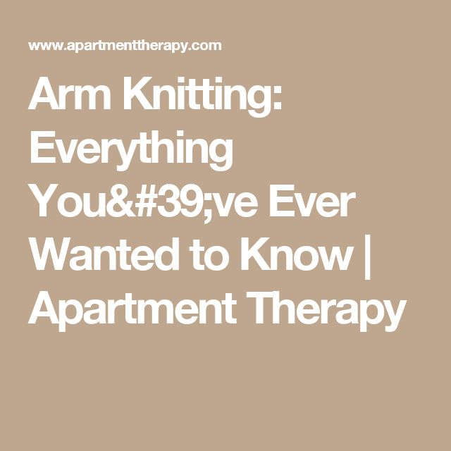 Arm Knitting: Everything You've Ever Wanted to Know | Apartment Therapy