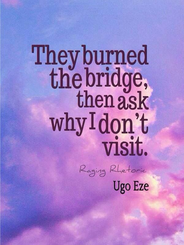 They burned the bridge, then ask why I don't visit.  OMG this is a very accurate quote for what has happened in the last couple of years!  RBG III and MAG this is for you and your spouses!  Get a clue.