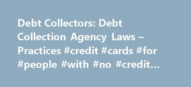 Debt Collectors: Debt Collection Agency Laws – Practices #credit #cards #for #people #with #no #credit #history http://credit.remmont.com/debt-collectors-debt-collection-agency-laws-practices-credit-cards-for-people-with-no-credit-history/  #credit agencies # Debt Collectors Collection Agencies It's easy to get behind on paying the monthly bills. The economy may Read More...The post Debt Collectors: Debt Collection Agency Laws – Practices #credit #cards #for #people #with #no #credit…