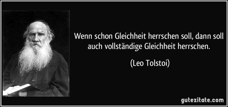 Wenn schon Gleichheit herrschen soll, dann soll auch vollständige Gleichheit herrschen. (Leo Tolstoi)