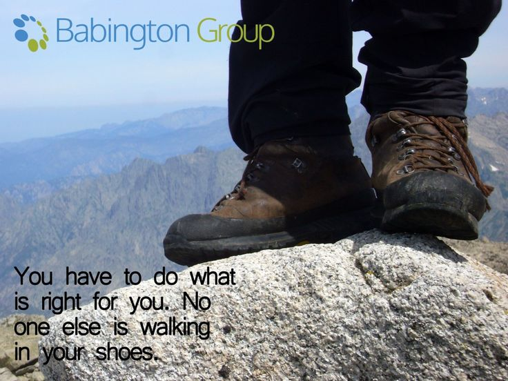 'You have to do what is right for you. No one else is walking in your shoes' - Unknown