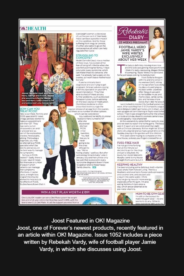 Joost Featured in OK! Magazine  Joost, one of Forever's newest products, recently featured in an article within OK! Magazine. Issue 1052 includes a piece written by Rebekah Vardy, wife of football player Jamie Vardy, in which she discusses using Joost.     http://link.flp.social/7rkOQO