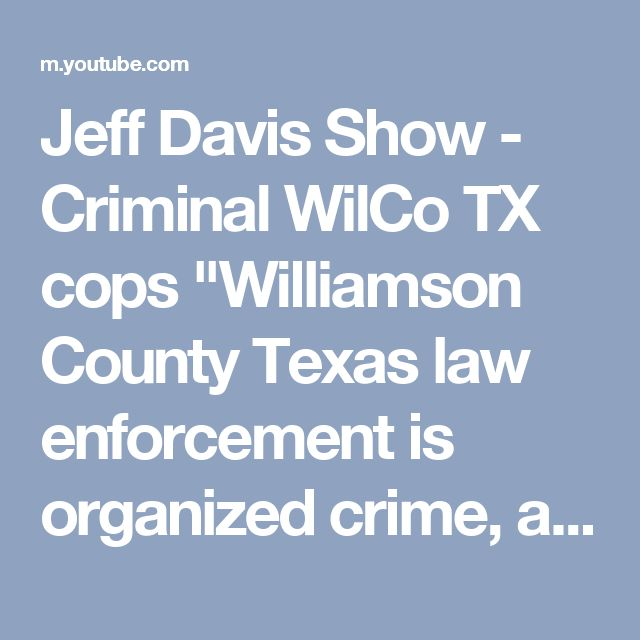 "Jeff Davis Show  - Criminal WilCo TX cops ""Williamson County Texas law enforcement is organized crime, and arguably  the most Criminal County in America"" - Jeff Davis   This 2 hour documentary details the rampant police abuse and corruption inside the Williamson County injustice system  Rocked Central Texas for months   Local Austin Texas news interest   Jeff Davis Show films"