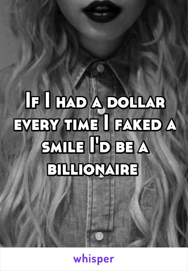 If I had a dollar every time I faked a smile I'd be a billionaire