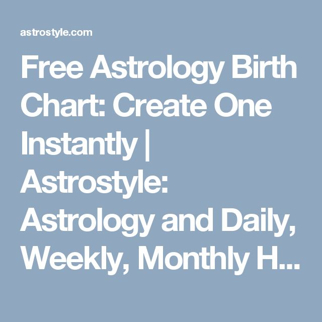 Free Astrology Birth Chart: Create One Instantly | Astrostyle: Astrology and Daily, Weekly, Monthly Horoscopes by The AstroTwins