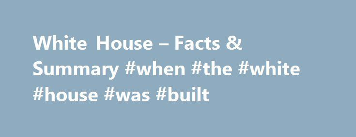 """White House – Facts & Summary #when #the #white #house #was #built http://utah.nef2.com/white-house-facts-summary-when-the-white-house-was-built/  # White House Introduction The official home for the U.S. president was designed by Irish-born architect James Hoban in the 1790s. Rebuilt after a British attack in 1814, the """"President's House"""" evolved with the personal touches of its residents, and accommodated such technological changes as the installation of electricity. The building underwent…"""