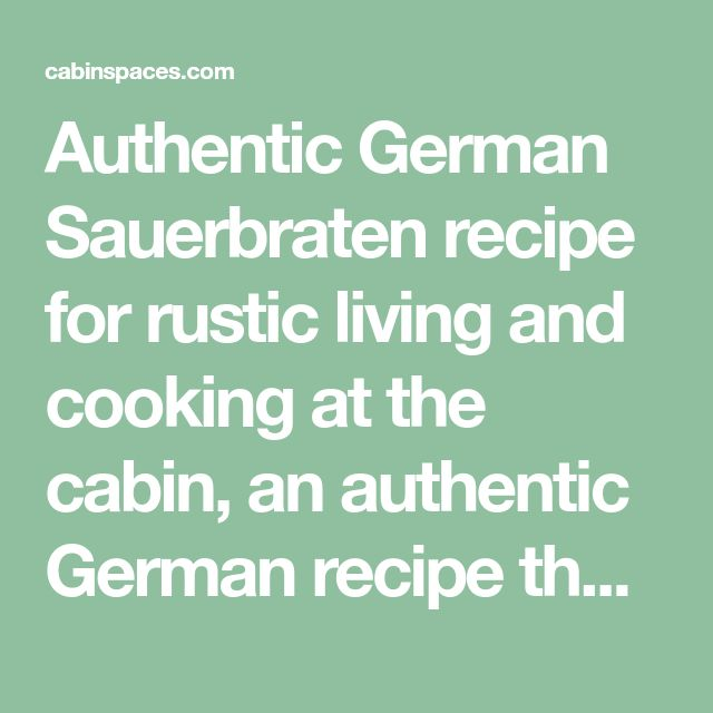 Authentic German Sauerbraten recipe for rustic living and cooking at the cabin, an authentic German recipe that is a slow cooked roast.