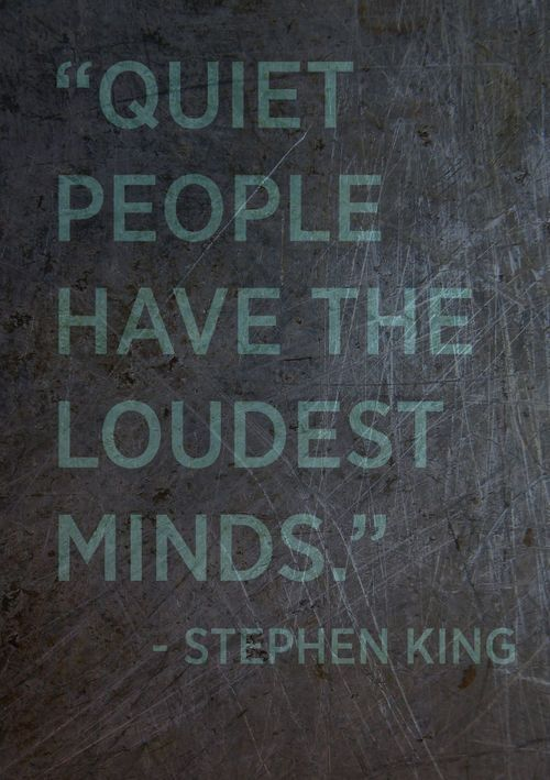 Quiet people have the loudest minds. -Stephen King