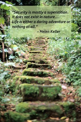 """""""Security is mostly a superstition.  It does not exist in nature...Life Is Either a Daring Adventure or Nothing At All"""". Helen Keller quote-A Place for Mom"""