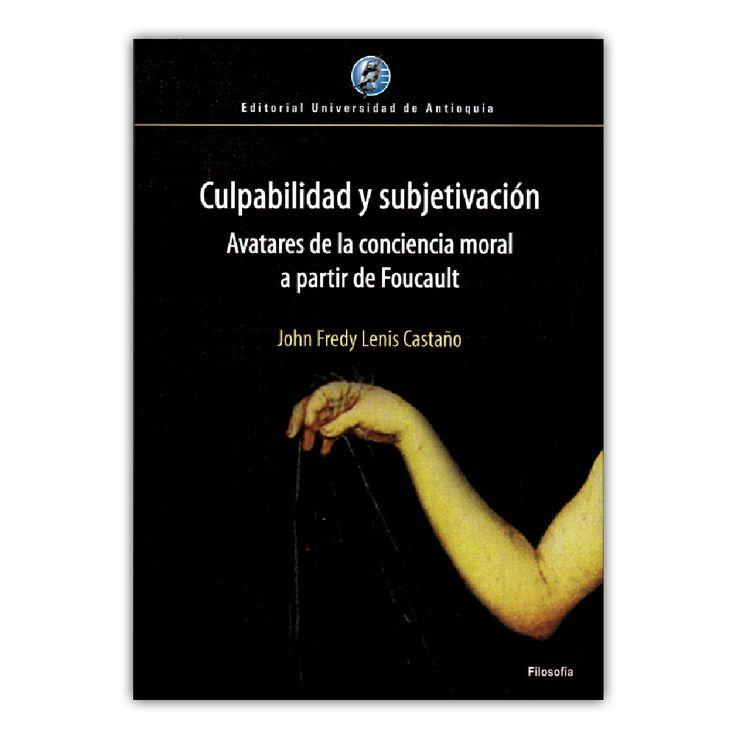 Culpabilidad y subjetivación. Avatares de la conciencia moral a partir de Foucault  – John Fredy Lenis Castaño – Editorial Universidad de Antioquia www.librosyeditores.com Editores y distribuidores.
