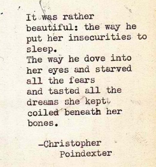 """It was rather beautiful: the way he put her insecurities to sleep. The way he dove into her eyes and starved all the fears and tasted all the dreams she kept coiled beneath her bones."" --Christopher Poindexter #love #quote"