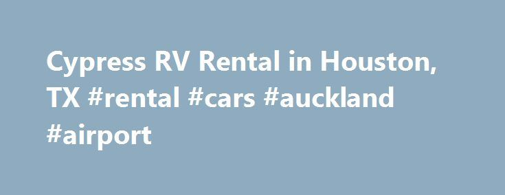 Cypress RV Rental in Houston, TX #rental #cars #auckland #airport http://rental.remmont.com/cypress-rv-rental-in-houston-tx-rental-cars-auckland-airport/  #cheap rv rentals # Home We are different than most other rental companies because we believe you should just enjoy your vacation not worry about what you are going to owe when you get back!  Vacationing is more fun when you know exactly what it will cost when you start!   Mileage allowance for motorhomes...
