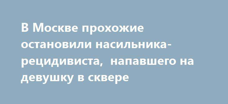 В Москве прохожие остановили насильника-рецидивиста,  напавшего на девушку в сквере http://kleinburd.ru/news/v-moskve-proxozhie-ostanovili-nasilnika-recidivista-napavshego-na-devushku-v-skvere/  Как сообщает представитель Следственного комитета РФ по Москве, правоохранительные органы задержали 27-летнего молодого человека, который совершил нападение на девушку в сквере им. академика Захарова. По словам очевидцев, мужчина набросился на свою жертву и потащил в неопределенном направлении, далее…