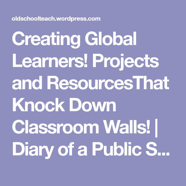 Creating Global Learners! Projects and ResourcesThat Knock Down Classroom Walls!   Diary of a Public School Teacher!