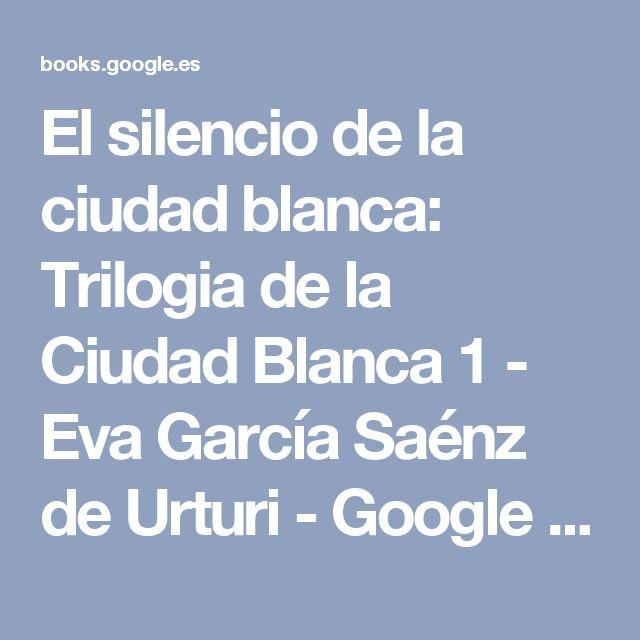 El silencio de la ciudad blanca: Trilogia de la Ciudad Blanca 1 - Eva García Saénz de Urturi - Google Libros