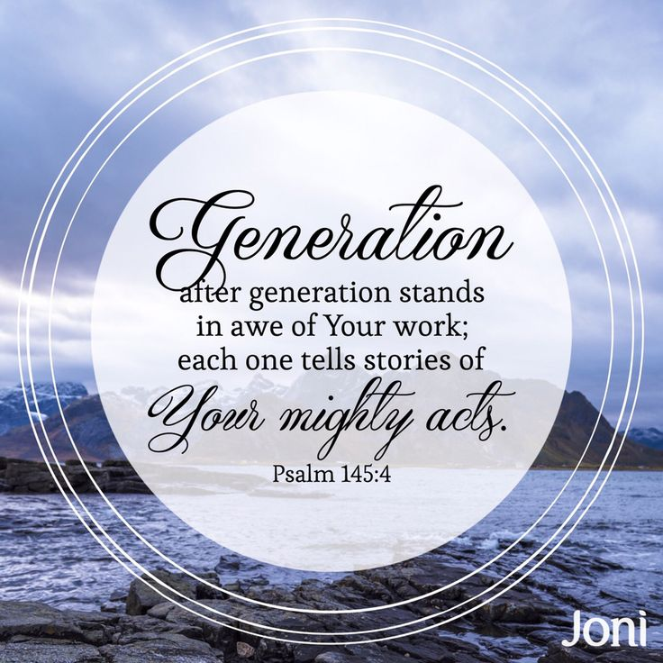 """Generation after generation stands in awe of your work; each one tells stories of your mighty acts."" -Psalm 145:4 [Daystar.com]"